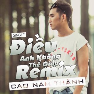 Điều Anh Không Thể Giấu (Remix Single) - Cao Nam Thành