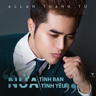 Nửa Tình Bạn Nửa Tình Yêu (Single) - Allan Thanh Tú