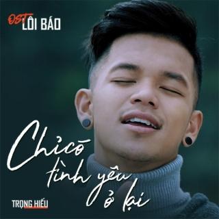 Chỉ Có Tình Yêu Ở Lại (Lôi Báo OST) (Single) - Trọng Hiếu