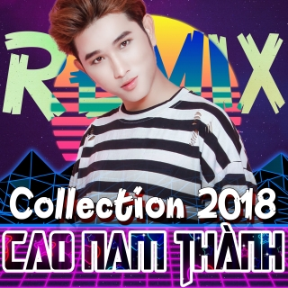 Collection 2018 (Remix) - Cao Nam Thành
