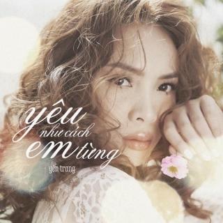 Yêu Như Cách Em Từng (Single) - Yến Trang