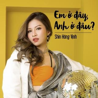 Em Ở Đây Anh Ở Đâu (Single) - Shin Hồng Vịnh