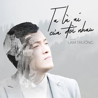Ta Là Ai Của Đời Nhau (Bao Giờ Hết Ế OST) (Single) - Lam Trường