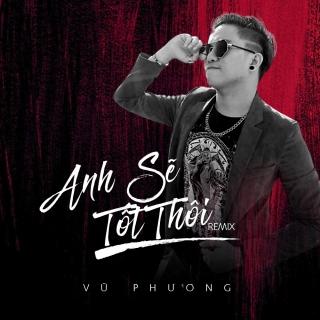 Anh Sẽ Tốt Thôi (Remix Single) - Vũ Phương