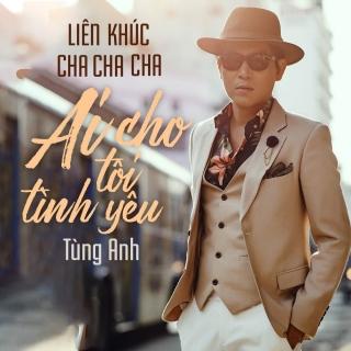 Liên Khúc Cha Cha Ai Cho Tôi Tình Yêu (Single) - Tùng Anh (Bolero)