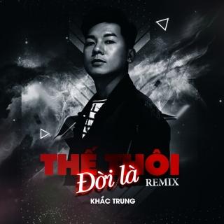 Đời Là Thế Thôi (Remix Single) - Khắc Trung