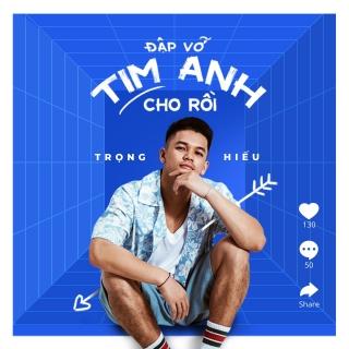 Đập Vỡ Tim Anh Cho Rồi (Remix Version) - Trọng Hiếu