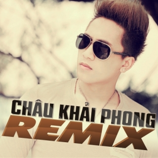 Châu Khải Phong Remix  - Châu Khải Phong