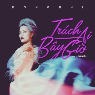 Trách Ai Bây Giờ (Single) - Đông Nhi