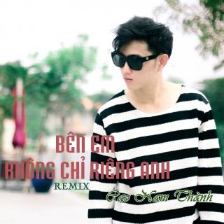 Bên Em Không Chỉ Riêng Anh (Remix) - Cao Nam Thành