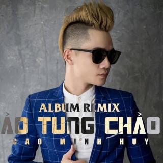 Ảo Tung Chảo (Remix) - Cao Minh Huy