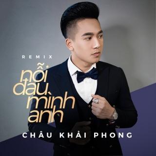 Nỗi Đau Mình Anh (Remix) - Châu Khải Phong