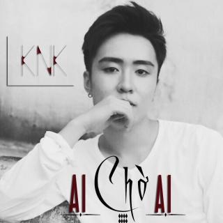 Ai Chờ Ai (Single) - KnK Tô HuyCM1X