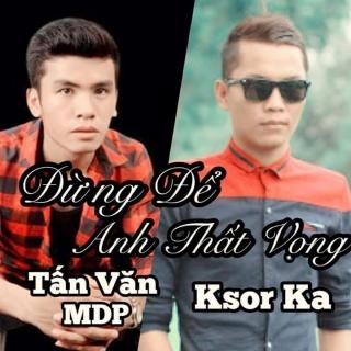 Đừng Để Anh Thất Vọng (Single) - Tấn Văn MDPKsor Ka