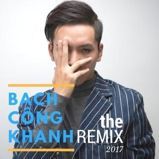 Bạch Công Khanh Remix 2017 - Bạch Công Khanh