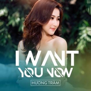 I Want You Now (Single) - Hương Tràm
