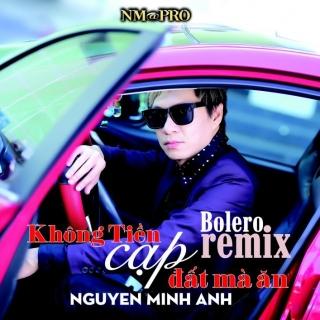Không Tiền Cạp Đất Mà Ăn (Bolero Remix) - Nguyễn Minh Anh