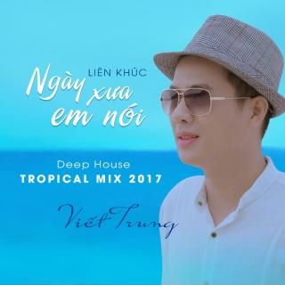 Liên Khúc Ngày Xưa Em Nói (Deep House Tropical Mix 2017) - Viết Trung