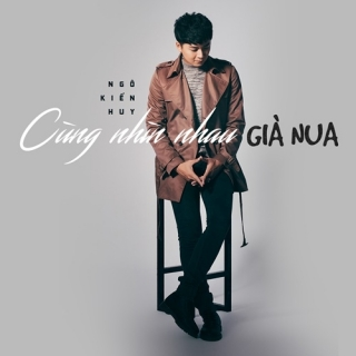 Cùng Nhìn Nhau Già Nua (Single) - Ngô Kiến Huy