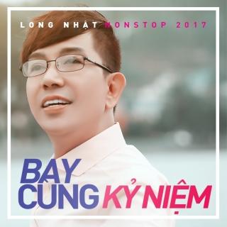 Bay Cùng Kỷ Niệm (Nonstop 2017) - Long Nhật