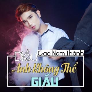 Điều Anh Không Thể Giấu (Single) - Cao Nam Thành