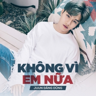 Không Vì Em Nữa (Single) - Juun Đăng Dũng