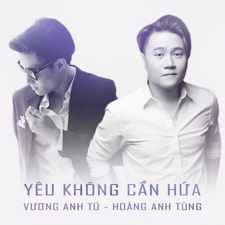 Yêu Không Cần Hứa (Single) - Vương Anh TúHoàng Anh Tùng