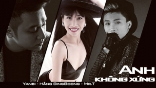 Anh Không Xứng - Hằng BingBoong, Yanbi, Mr T